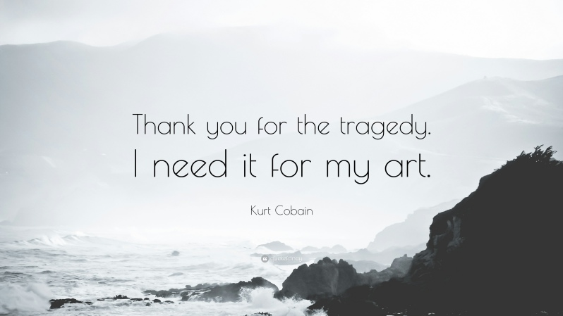 6202-Kurt-Cobain-Quote-Thank-you-for-the-tragedy-I-need-it-for-my-art